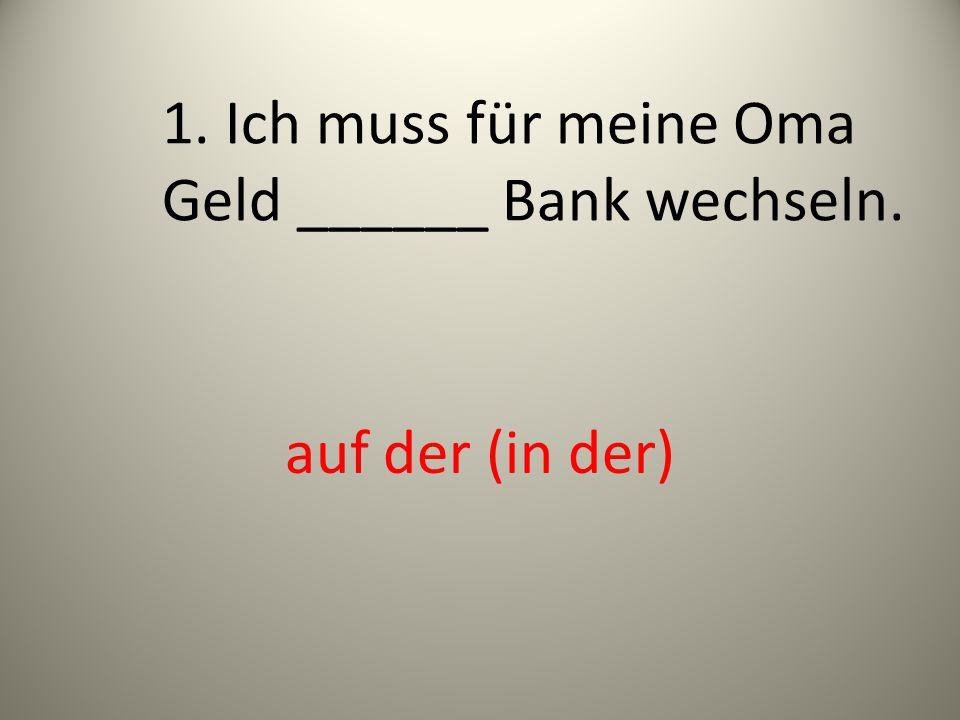 1. Ich muss für meine Oma Geld ______ Bank wechseln.