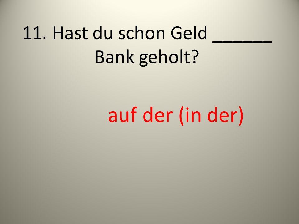 11. Hast du schon Geld ______ Bank geholt