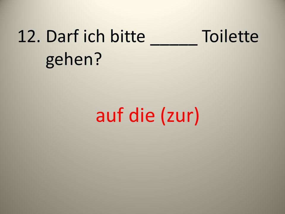 12. Darf ich bitte _____ Toilette gehen