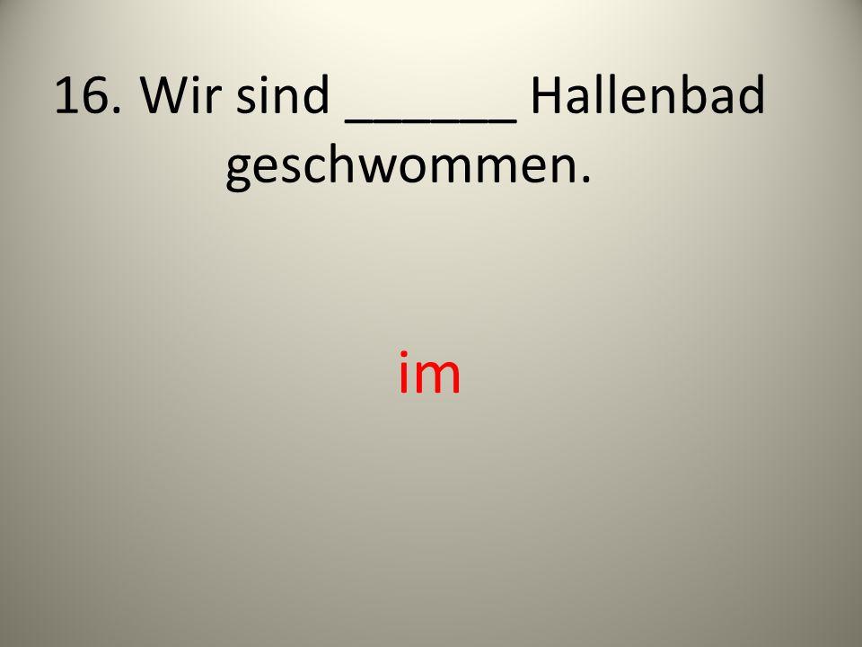 16. Wir sind ______ Hallenbad geschwommen.