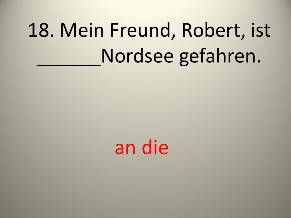 18. Mein Freund, Robert, ist ______Nordsee gefahren.