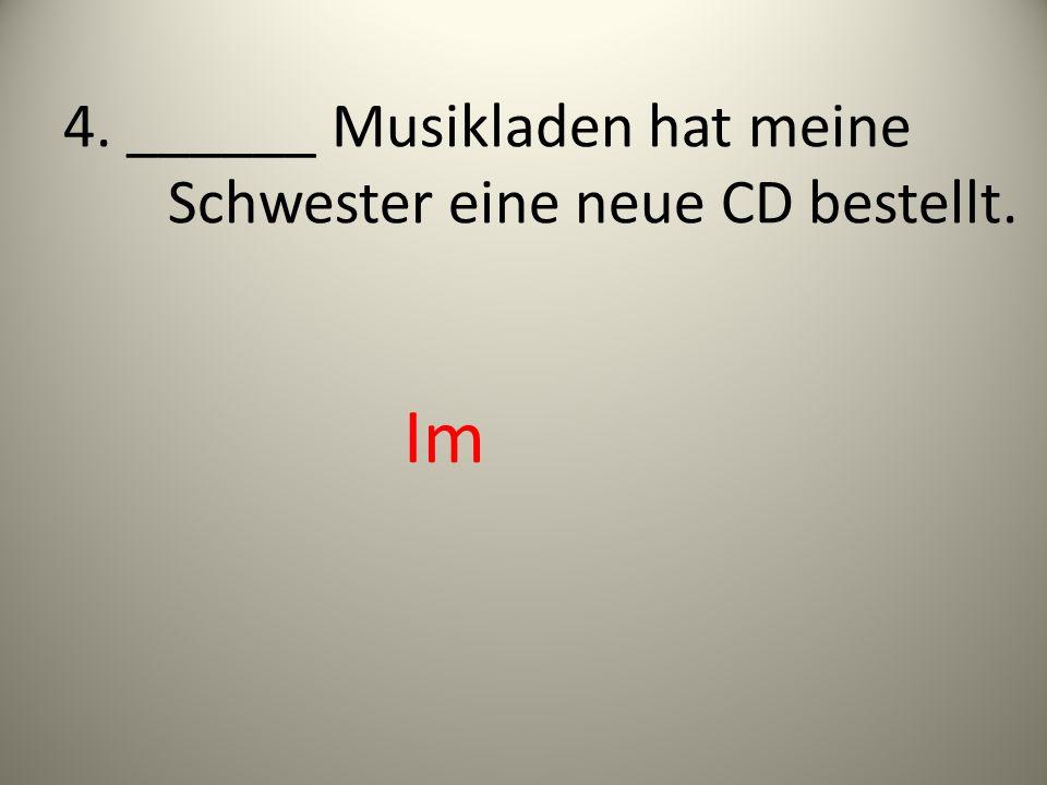 4. ______ Musikladen hat meine Schwester eine neue CD bestellt.