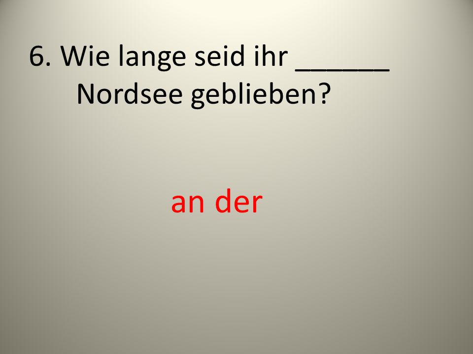 6. Wie lange seid ihr ______ Nordsee geblieben