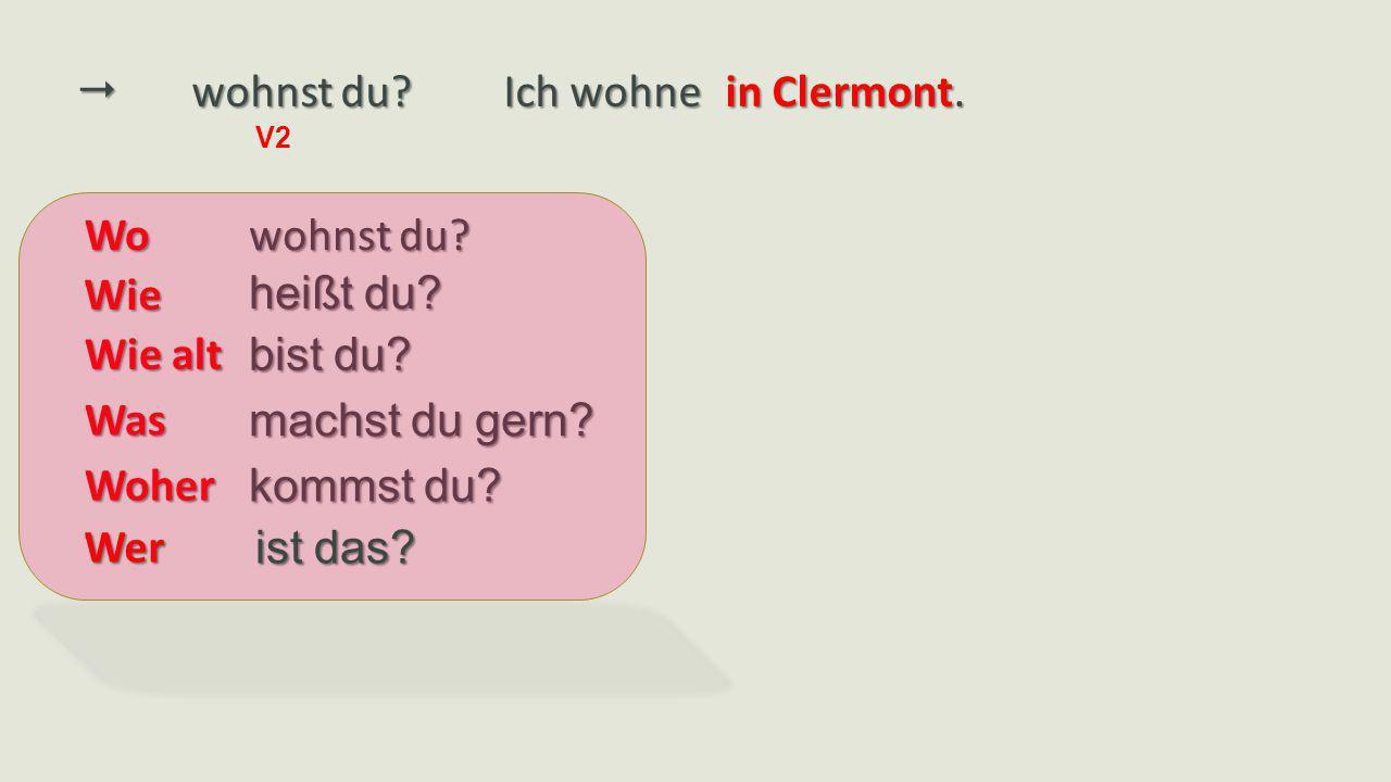  wohnst du Ich wohne in Clermont. Wo wohnst du Wie heißt du