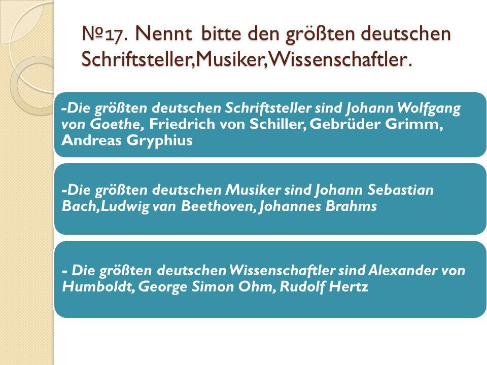 №17. Nennt bitte den größten deutschen Schriftsteller,Musiker,Wissenschaftler.