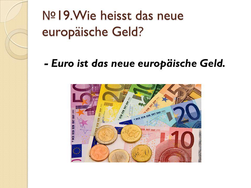 №19.Wie heisst das neue europäische Geld