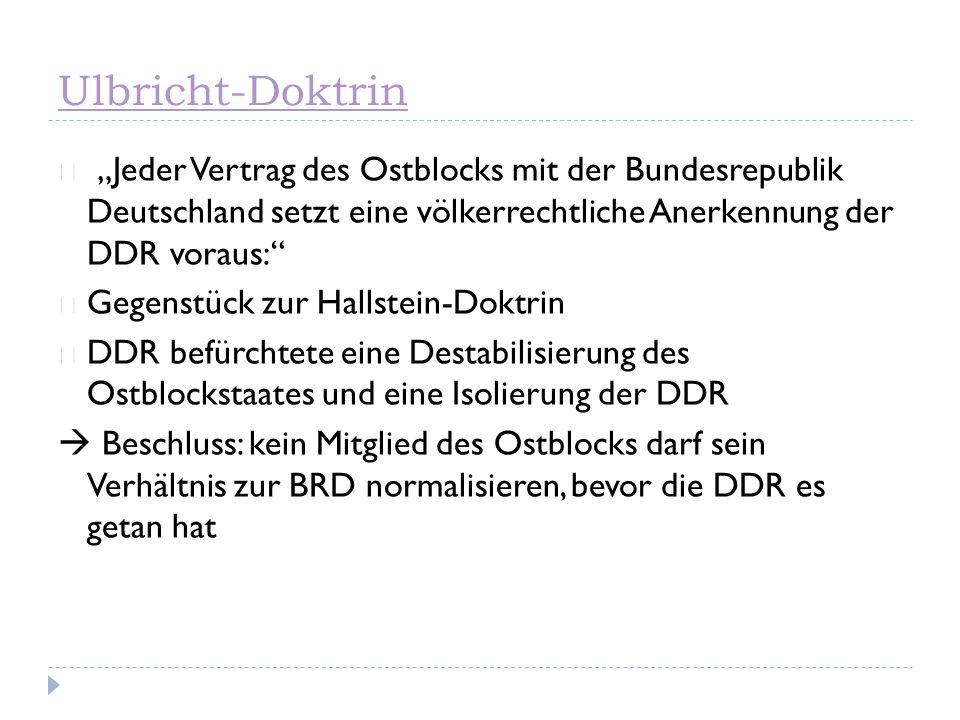 """Ulbricht-Doktrin """"Jeder Vertrag des Ostblocks mit der Bundesrepublik Deutschland setzt eine völkerrechtliche Anerkennung der DDR voraus:"""