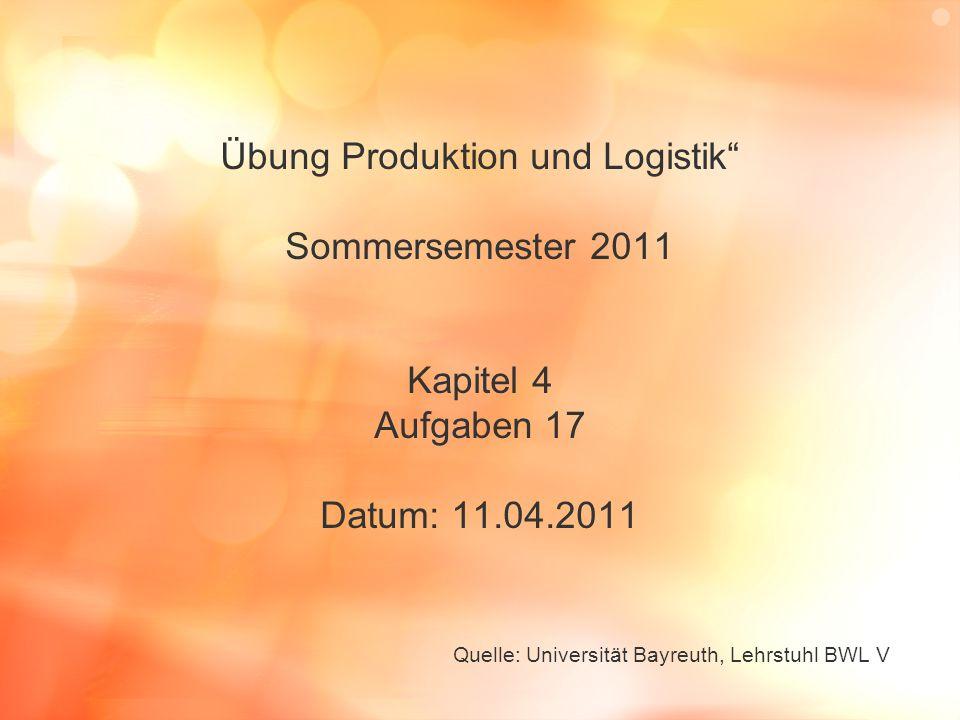 Übung Produktion und Logistik Sommersemester 2011 Kapitel 4 Aufgaben 17 Datum: 11.04.2011 Quelle: Universität Bayreuth, Lehrstuhl BWL V