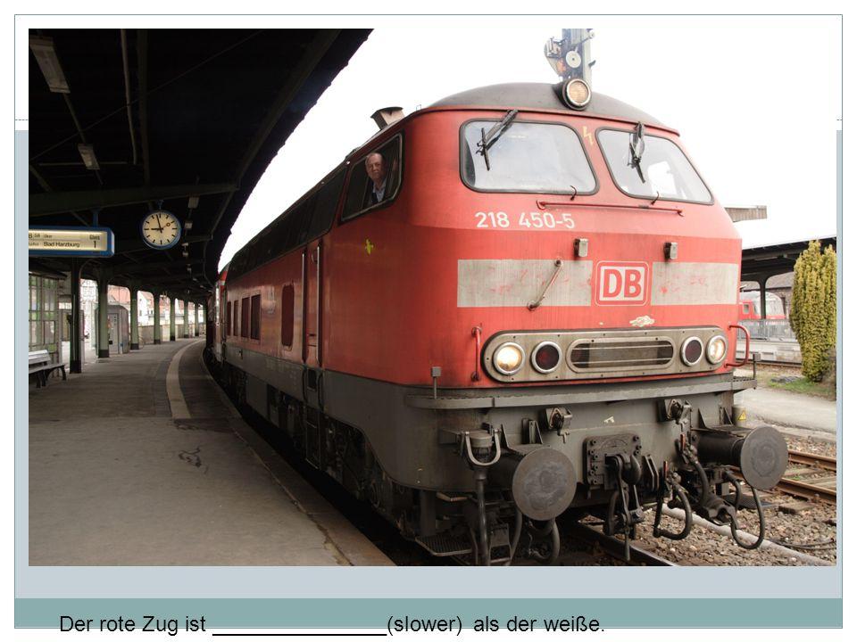 Der rote Zug ist _______________(slower) als der weiße.