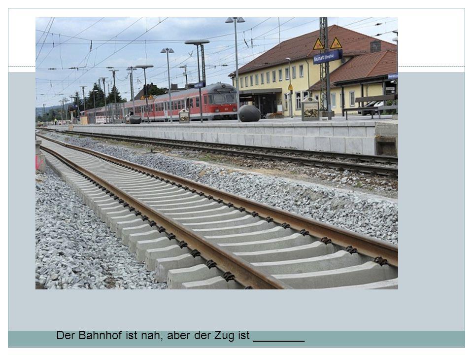 Der Bahnhof ist nah, aber der Zug ist ________