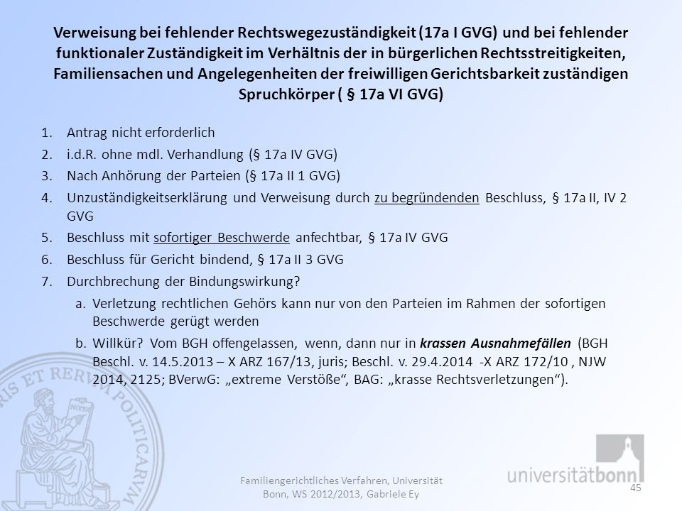 Verweisung bei fehlender Rechtswegezuständigkeit (17a I GVG) und bei fehlender funktionaler Zuständigkeit im Verhältnis der in bürgerlichen Rechtsstreitigkeiten, Familiensachen und Angelegenheiten der freiwilligen Gerichtsbarkeit zuständigen Spruchkörper ( § 17a VI GVG)