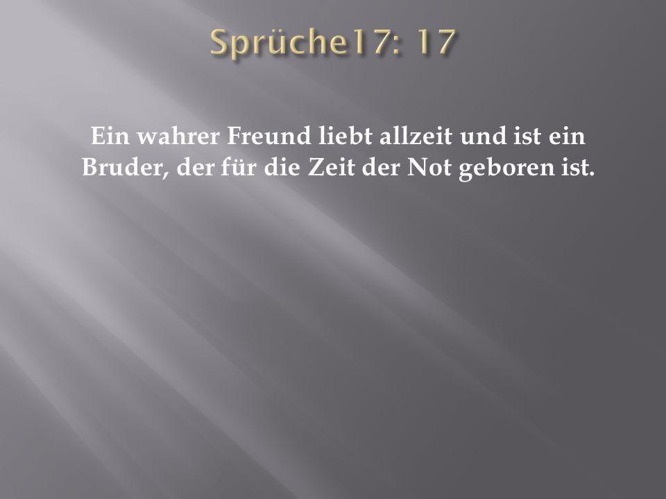 Sprüche17: 17 Ein wahrer Freund liebt allzeit und ist ein Bruder, der für die Zeit der Not geboren ist.