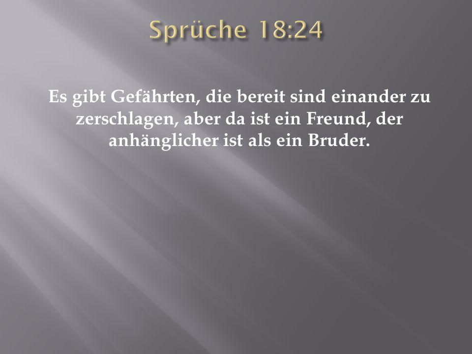 Sprüche 18:24 Es gibt Gefährten, die bereit sind einander zu zerschlagen, aber da ist ein Freund, der anhänglicher ist als ein Bruder.