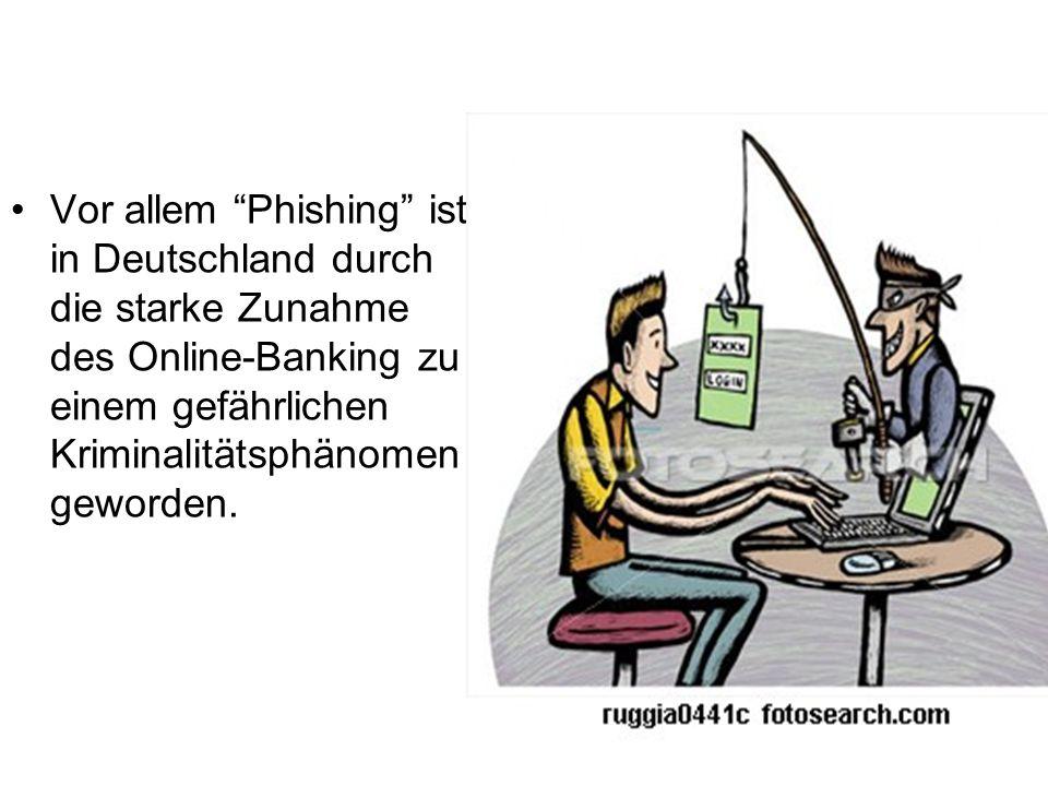 Vor allem Phishing ist in Deutschland durch die starke Zunahme des Online-Banking zu einem gefährlichen Kriminalitätsphänomen geworden.