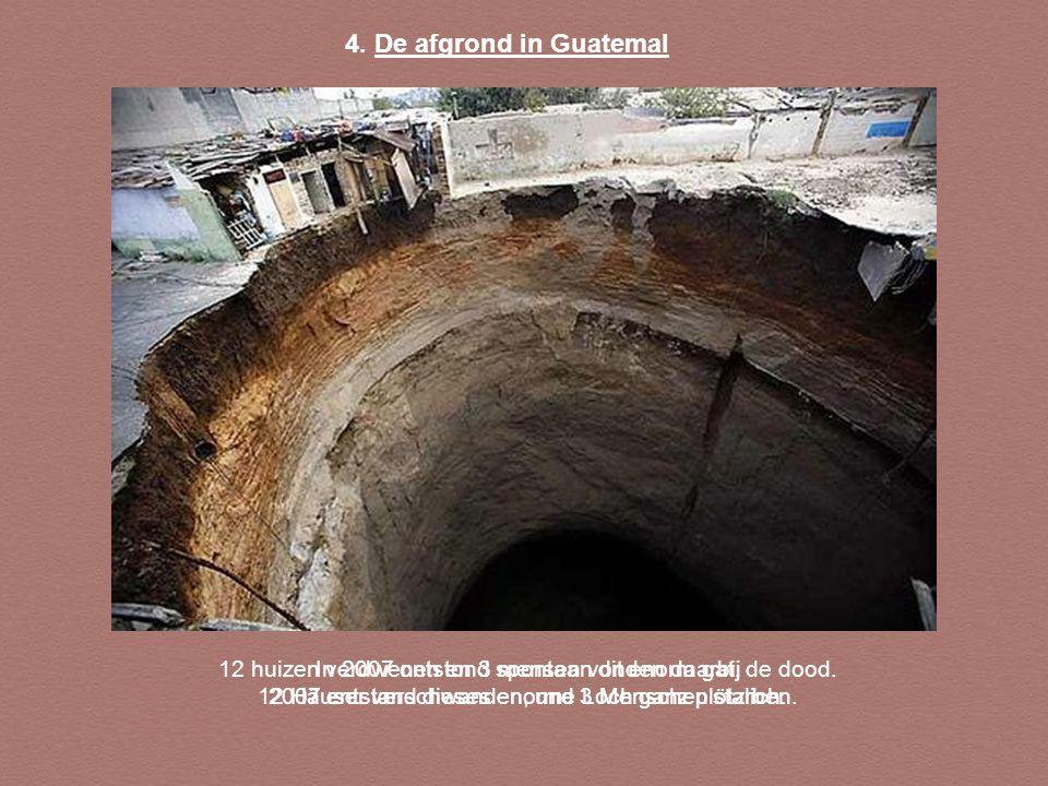 4. De afgrond in Guatemal 12 huizen verdwenen en 3 mensen vonden daarbij de dood. 12 Häuser verschwanden, und 3 Menschen starben.