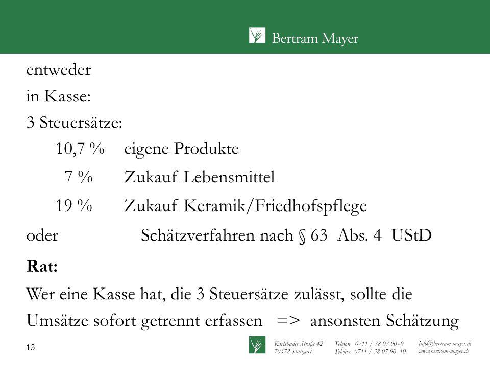 entweder in Kasse: 3 Steuersätze: 10,7 % eigene Produkte. 7 % Zukauf Lebensmittel. 19 % Zukauf Keramik/Friedhofspflege.