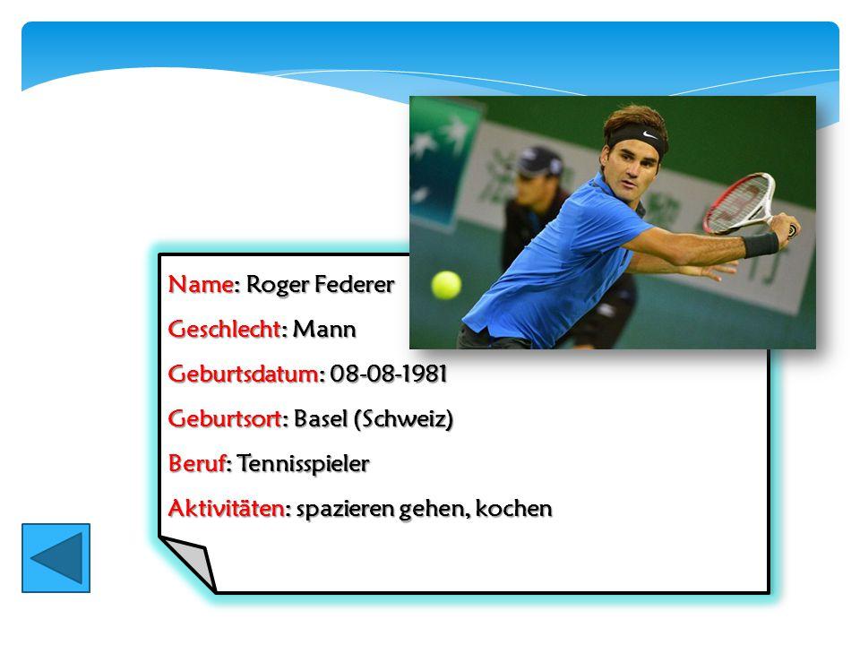 Name: Roger Federer Geschlecht: Mann. Geburtsdatum: 08-08-1981. Geburtsort: Basel (Schweiz) Beruf: Tennisspieler.