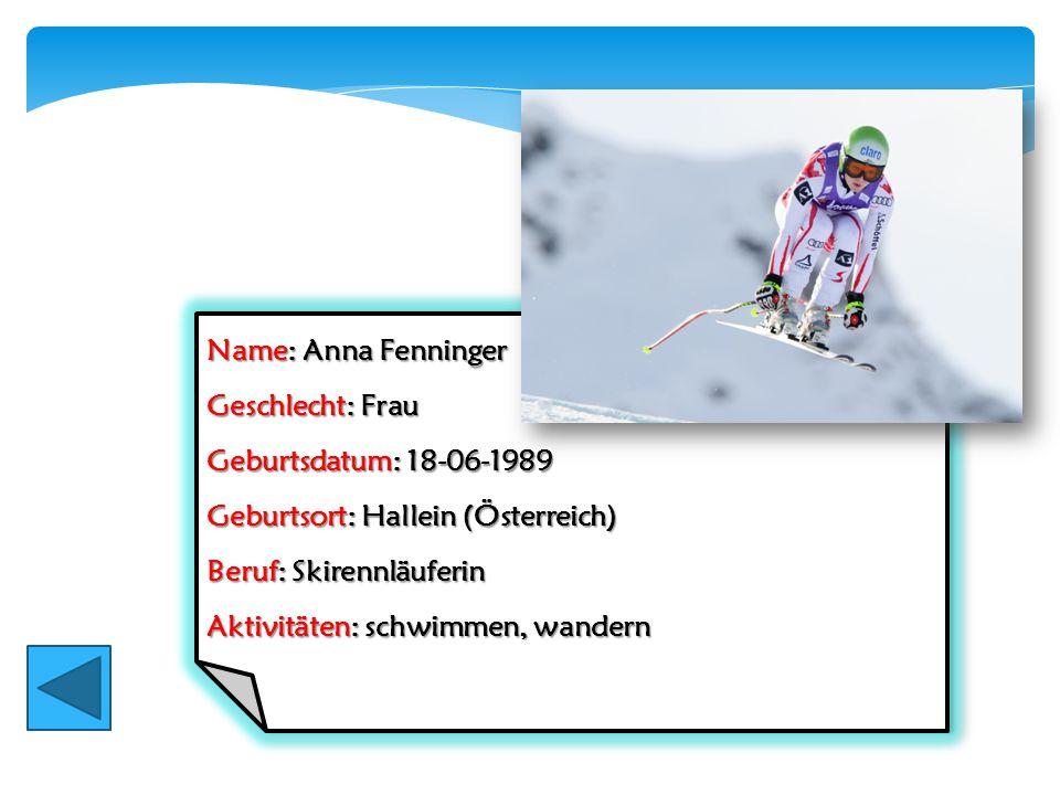 Name: Anna Fenninger Geschlecht: Frau. Geburtsdatum: 18-06-1989. Geburtsort: Hallein (Österreich)
