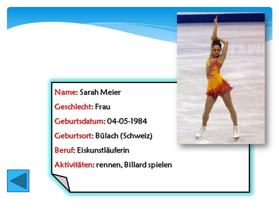 Name: Sarah Meier Geschlecht: Frau. Geburtsdatum: 04-05-1984. Geburtsort: Bülach (Schweiz) Beruf: Eiskunstläuferin.