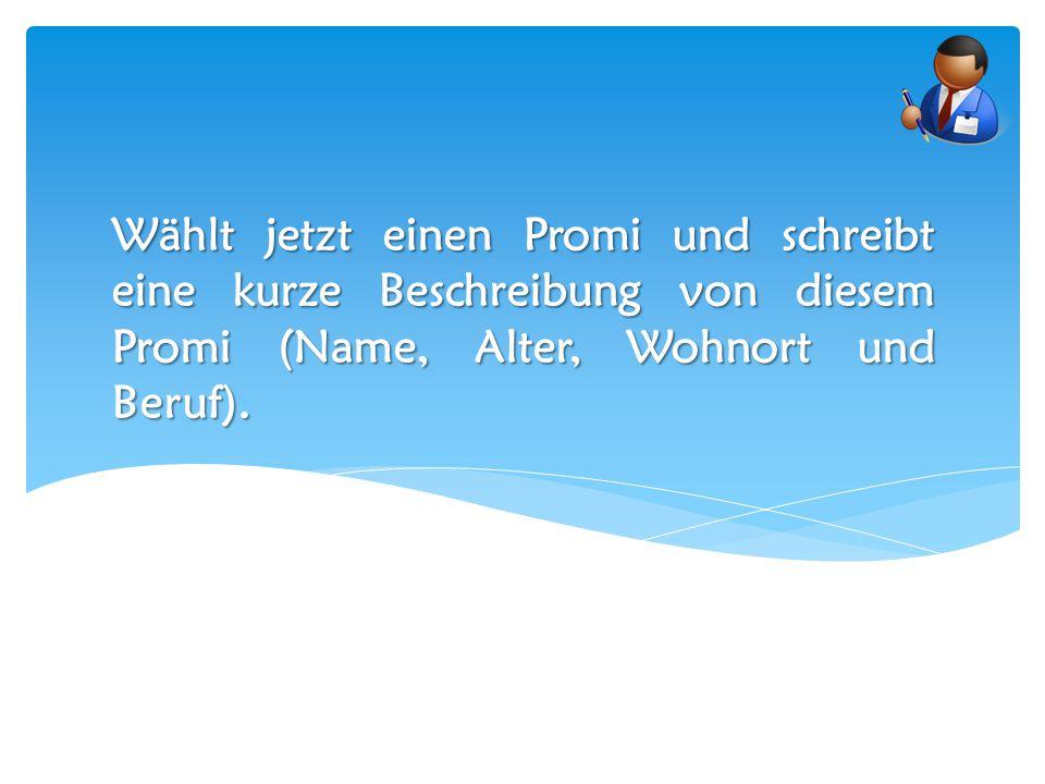 Wählt jetzt einen Promi und schreibt eine kurze Beschreibung von diesem Promi (Name, Alter, Wohnort und Beruf).