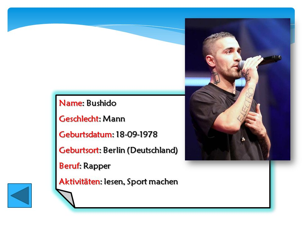 Name: Bushido Geschlecht: Mann. Geburtsdatum: 18-09-1978. Geburtsort: Berlin (Deutschland) Beruf: Rapper.