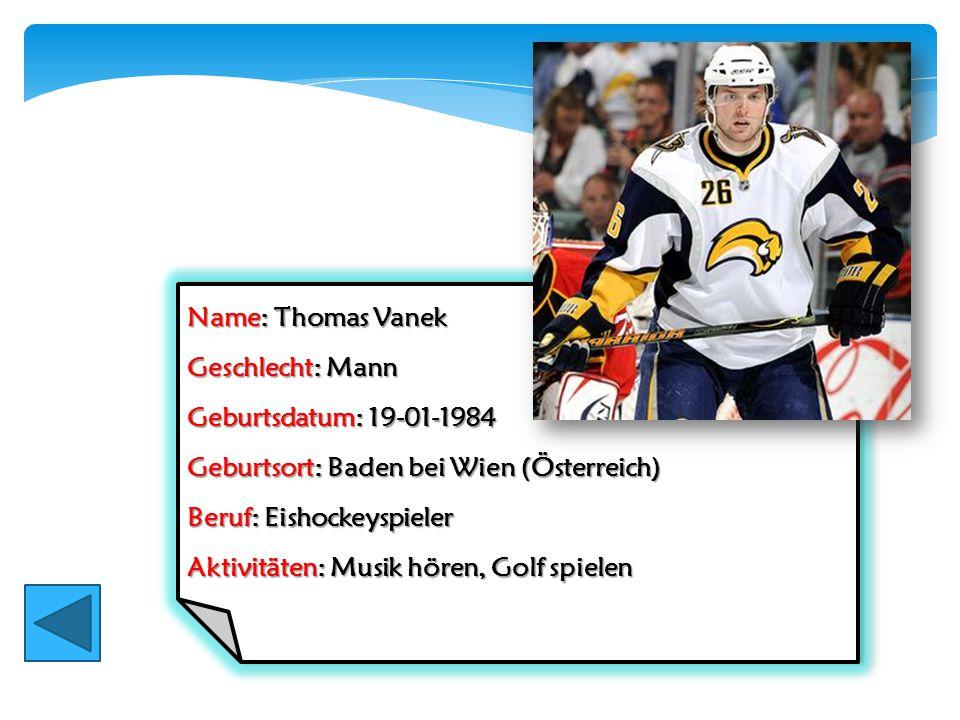 Name: Thomas Vanek Geschlecht: Mann. Geburtsdatum: 19-01-1984. Geburtsort: Baden bei Wien (Österreich)