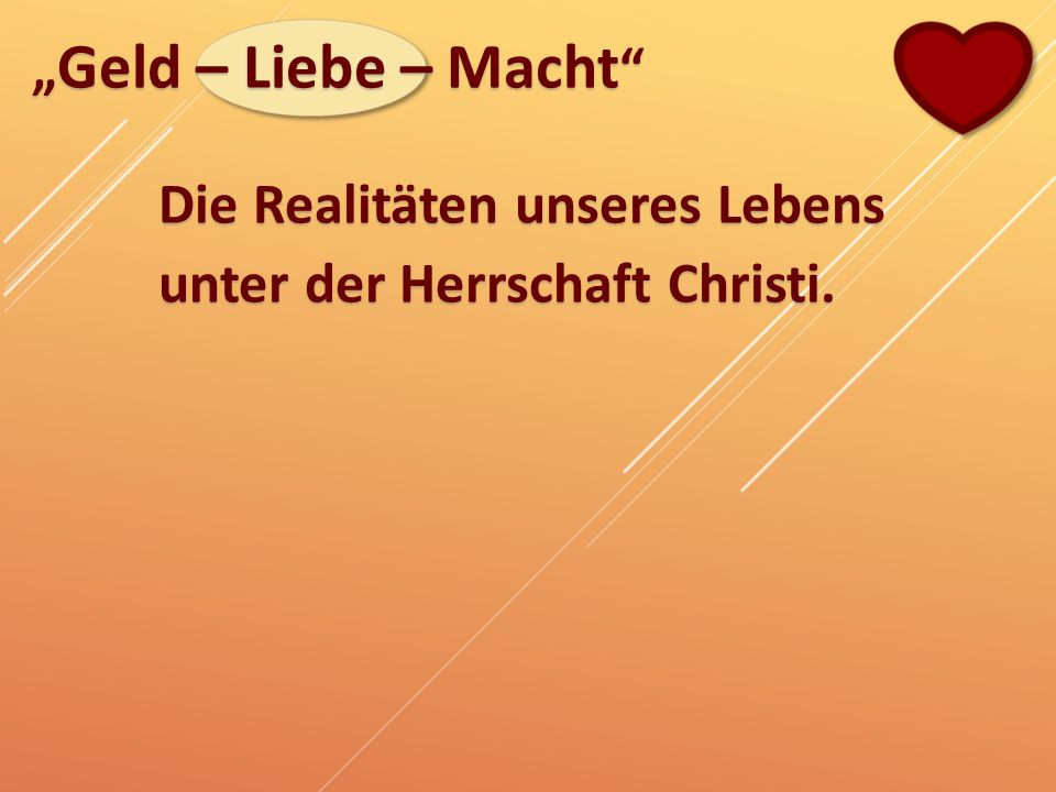 """""""Geld – Liebe – Macht Die Realitäten unseres Lebens unter der Herrschaft Christi."""