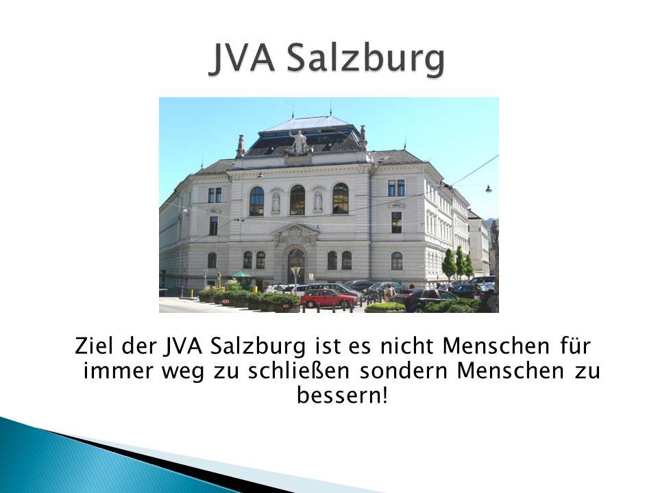 JVA Salzburg Ziel der JVA Salzburg ist es nicht Menschen für immer weg zu schließen sondern Menschen zu bessern!