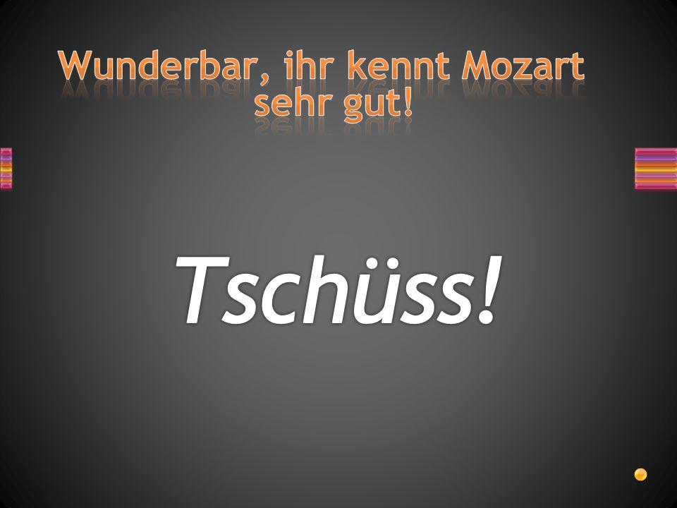 Wunderbar, ihr kennt Mozart sehr gut!