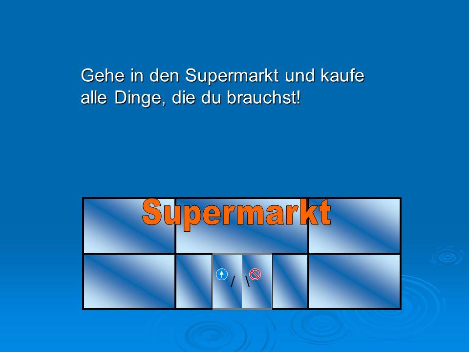 Gehe in den Supermarkt und kaufe alle Dinge, die du brauchst!