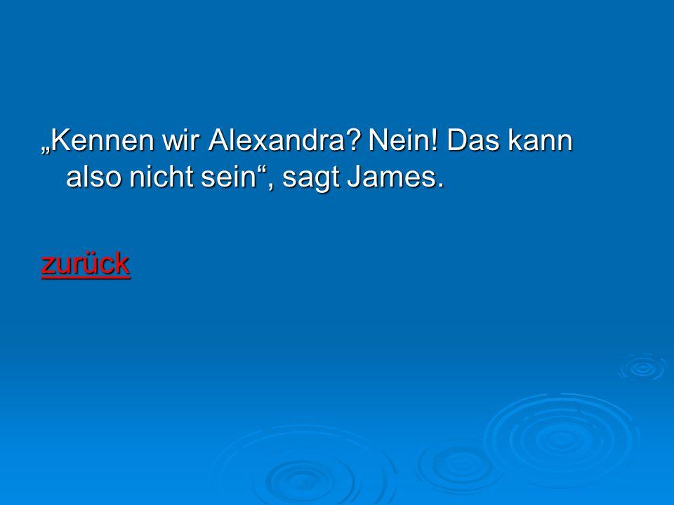 """""""Kennen wir Alexandra Nein! Das kann also nicht sein , sagt James."""