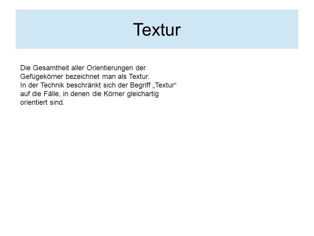 Textur Die Gesamtheit aller Orientierungen der Gefügekörner bezeichnet man als Textur.