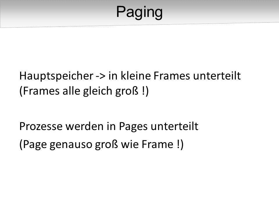 Paging Hauptspeicher -> in kleine Frames unterteilt (Frames alle gleich groß !) Prozesse werden in Pages unterteilt.