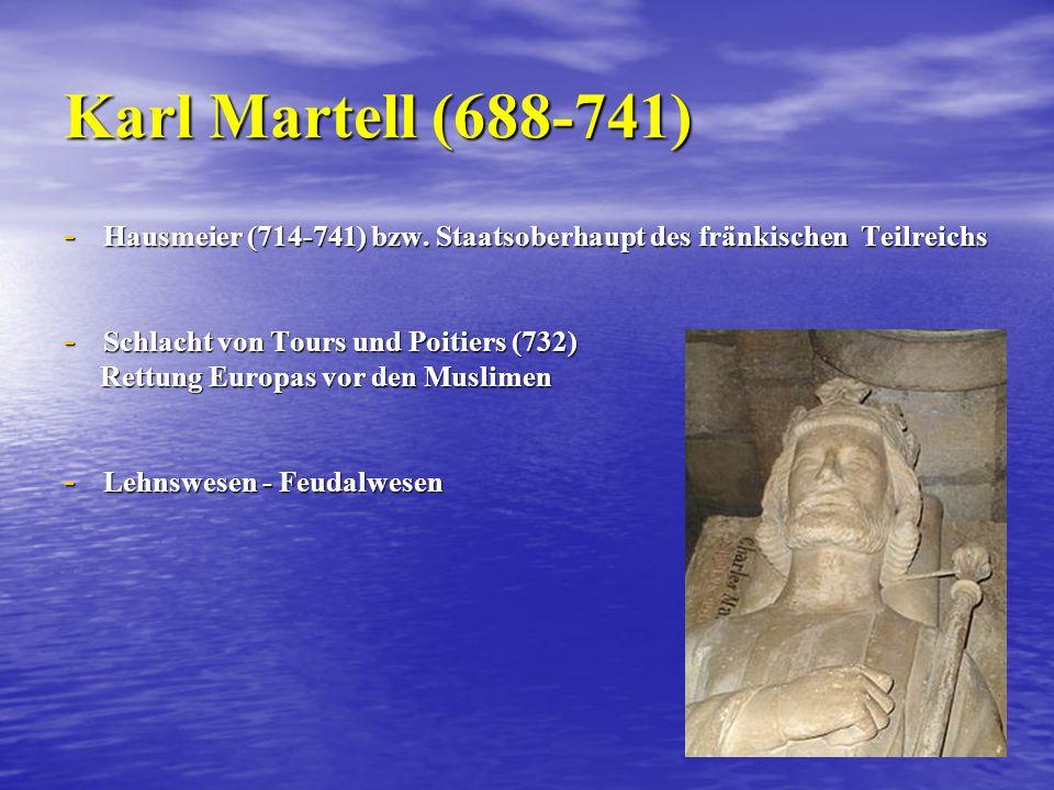Karl Martell (688-741) Hausmeier (714-741) bzw. Staatsoberhaupt des fränkischen Teilreichs. Schlacht von Tours und Poitiers (732)