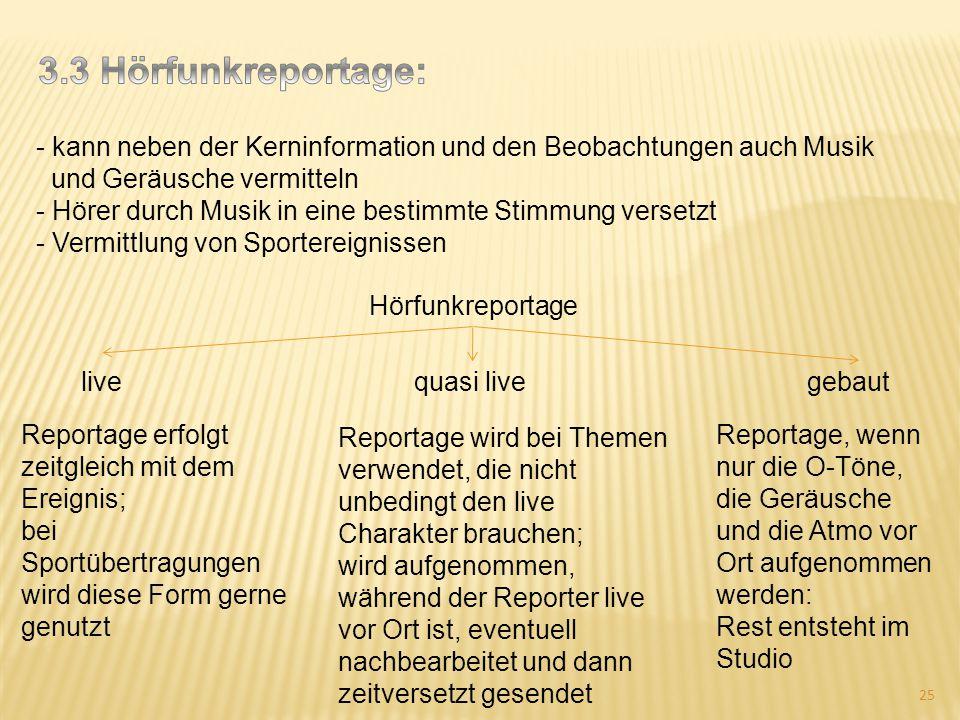 3.3 Hörfunkreportage: kann neben der Kerninformation und den Beobachtungen auch Musik. und Geräusche vermitteln.