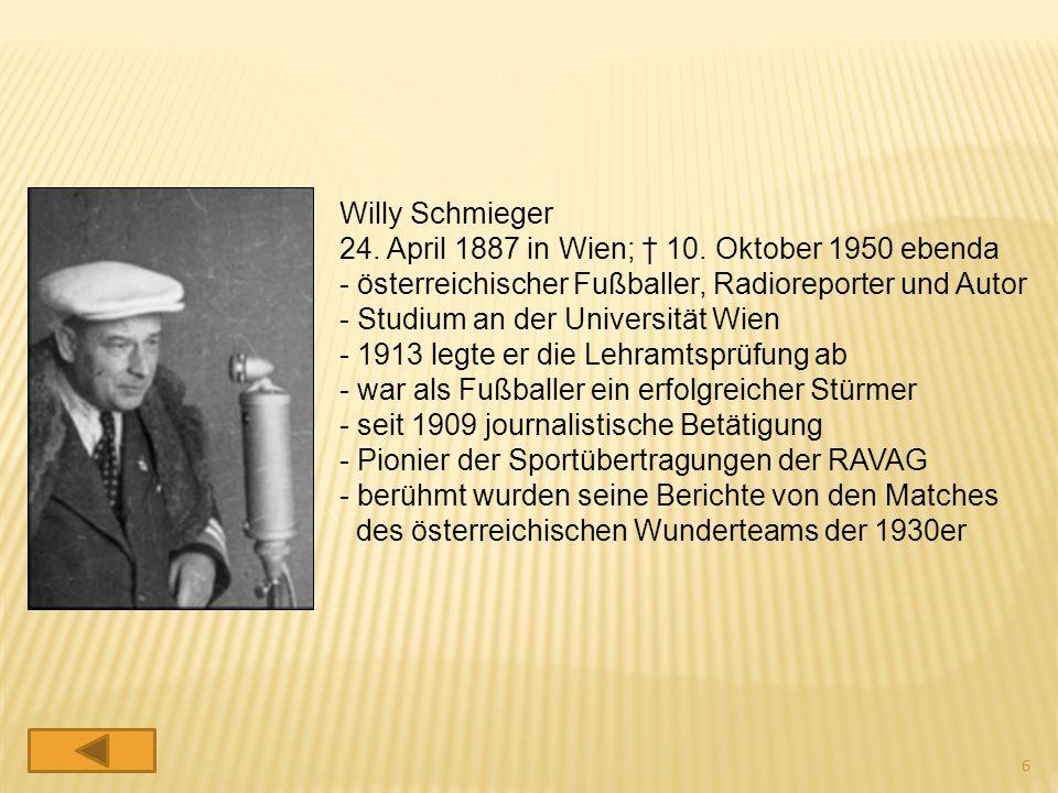 Willy Schmieger 24. April 1887 in Wien; † 10. Oktober 1950 ebenda. österreichischer Fußballer, Radioreporter und Autor.