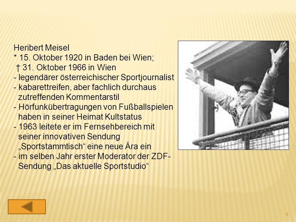 Heribert Meisel * 15. Oktober 1920 in Baden bei Wien; † 31. Oktober 1966 in Wien. - legendärer österreichischer Sportjournalist.
