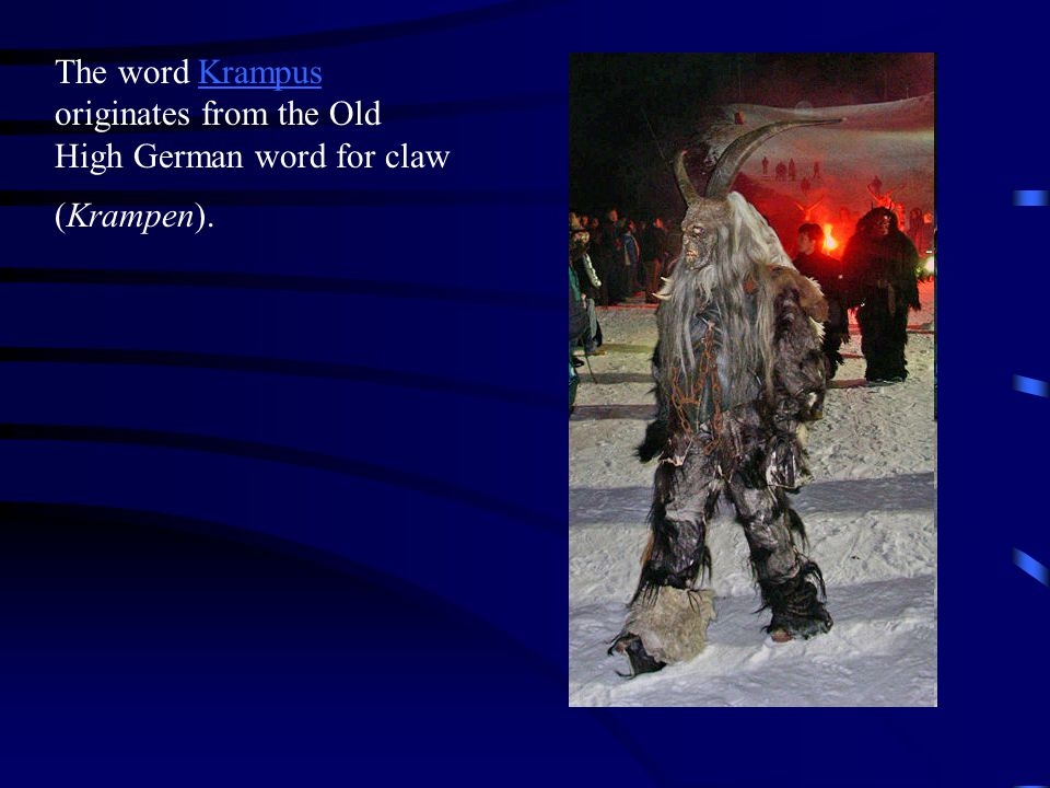 The word Krampus originates from the Old High German word for claw (Krampen).