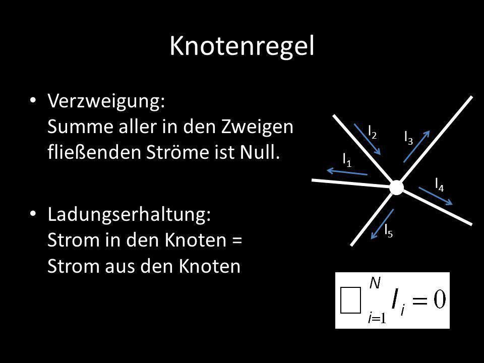 Knotenregel Verzweigung: Summe aller in den Zweigen fließenden Ströme ist Null. Ladungserhaltung: Strom in den Knoten = Strom aus den Knoten.