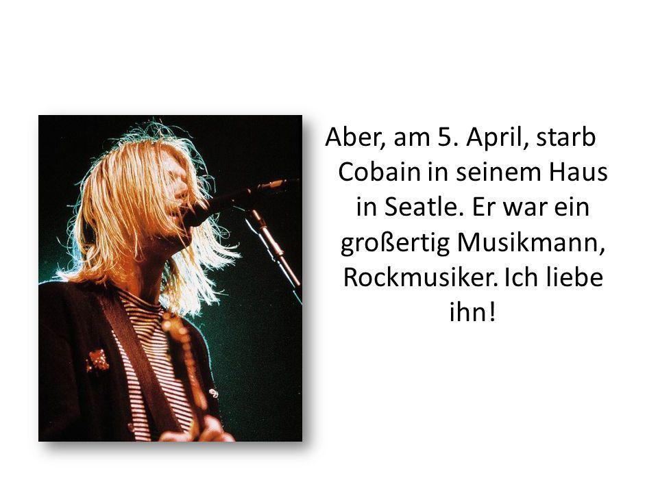 Aber, am 5. April, starb Cobain in seinem Haus in Seatle