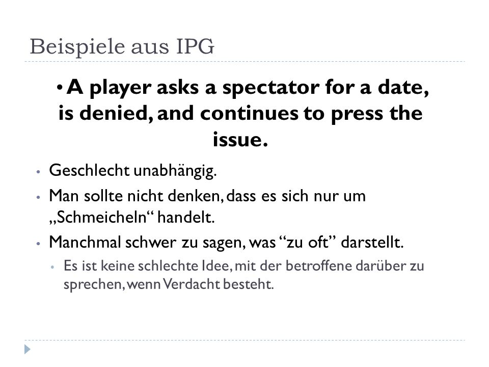 Beispiele aus IPG A player asks a spectator for a date, is denied, and continues to press the issue.