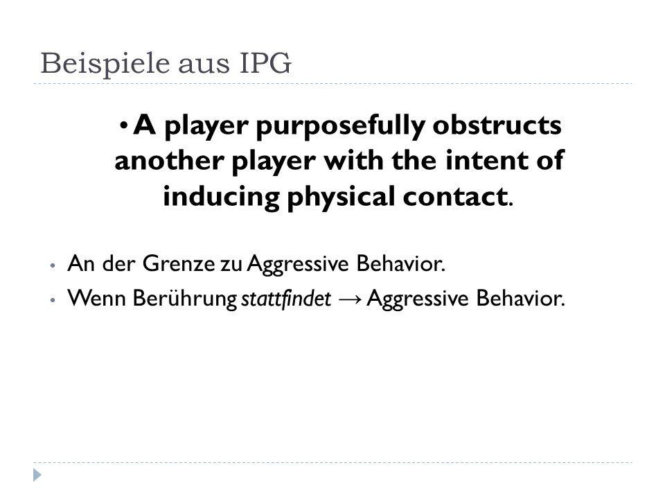 Beispiele aus IPG A player purposefully obstructs another player with the intent of inducing physical contact.