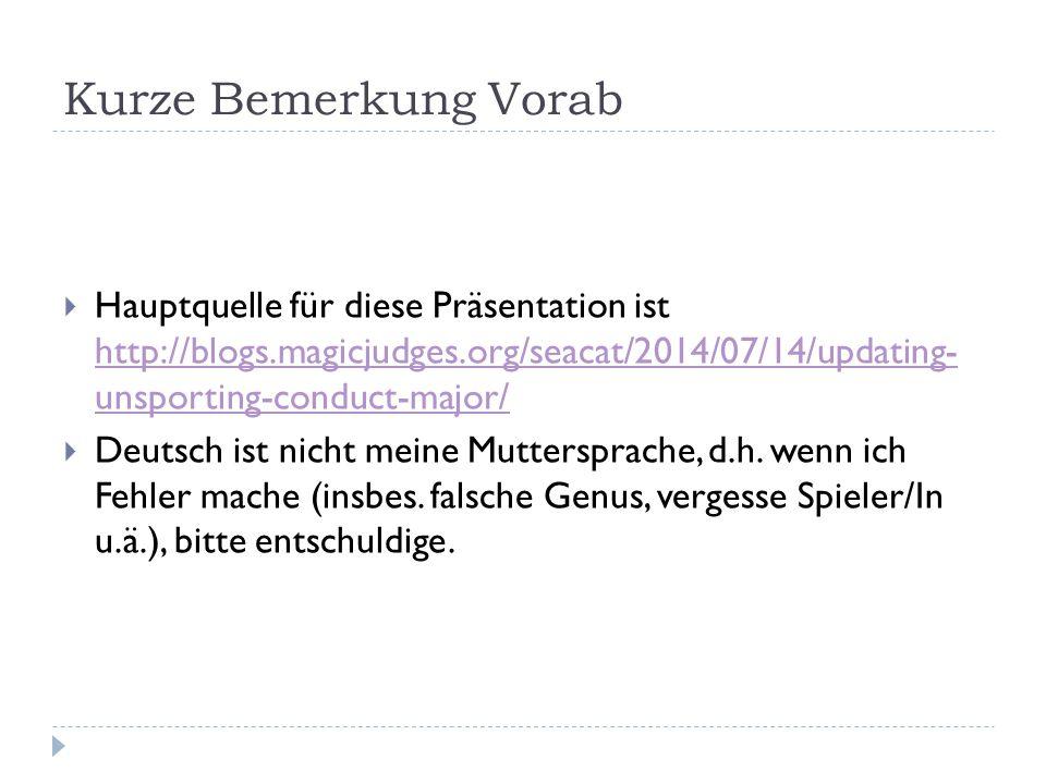 Kurze Bemerkung Vorab Hauptquelle für diese Präsentation ist http://blogs.magicjudges.org/seacat/2014/07/14/updating- unsporting-conduct-major/
