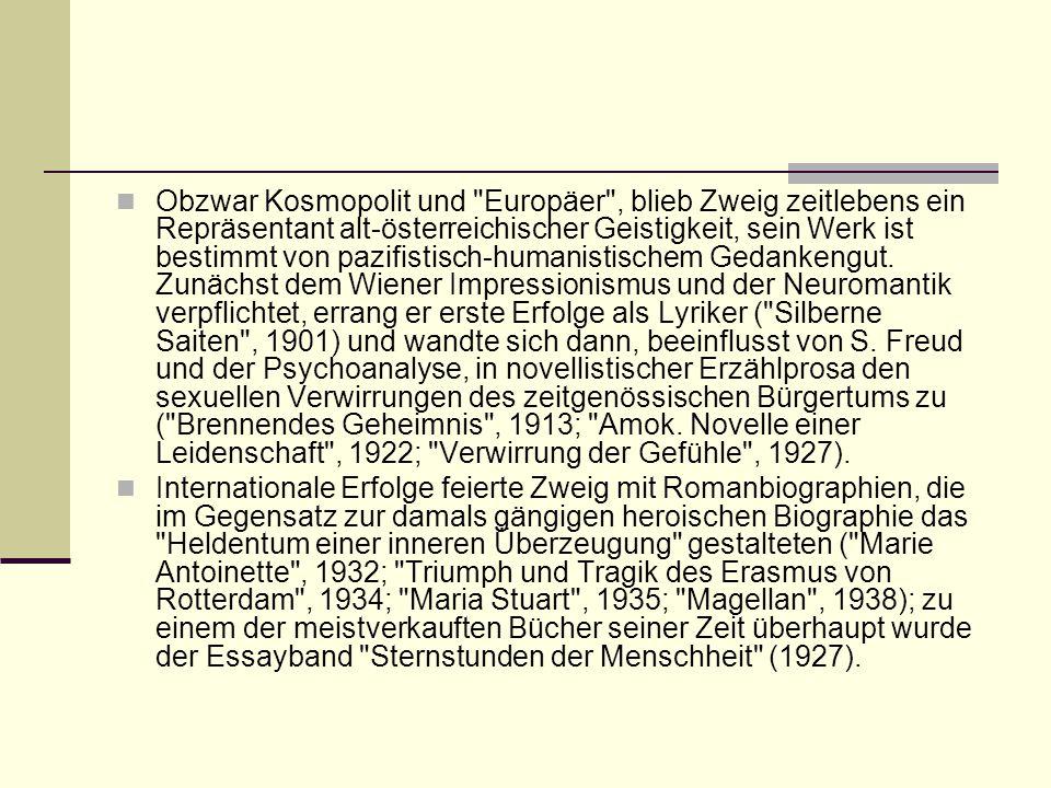 Obzwar Kosmopolit und Europäer , blieb Zweig zeitlebens ein Repräsentant alt-österreichischer Geistigkeit, sein Werk ist bestimmt von pazifistisch-humanistischem Gedankengut. Zunächst dem Wiener Impressionismus und der Neuromantik verpflichtet, errang er erste Erfolge als Lyriker ( Silberne Saiten , 1901) und wandte sich dann, beeinflusst von S. Freud und der Psychoanalyse, in novellistischer Erzählprosa den sexuellen Verwirrungen des zeitgenössischen Bürgertums zu ( Brennendes Geheimnis , 1913; Amok. Novelle einer Leidenschaft , 1922; Verwirrung der Gefühle , 1927).
