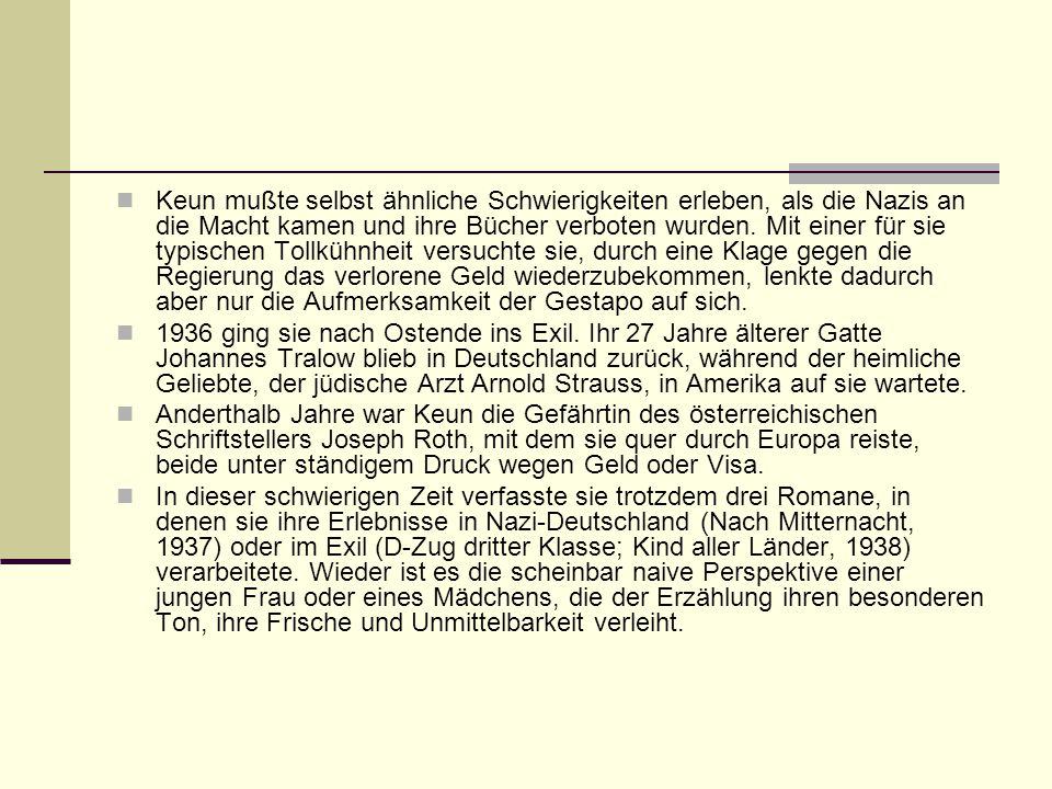 Keun mußte selbst ähnliche Schwierigkeiten erleben, als die Nazis an die Macht kamen und ihre Bücher verboten wurden. Mit einer für sie typischen Tollkühnheit versuchte sie, durch eine Klage gegen die Regierung das verlorene Geld wiederzubekommen, lenkte dadurch aber nur die Aufmerksamkeit der Gestapo auf sich.