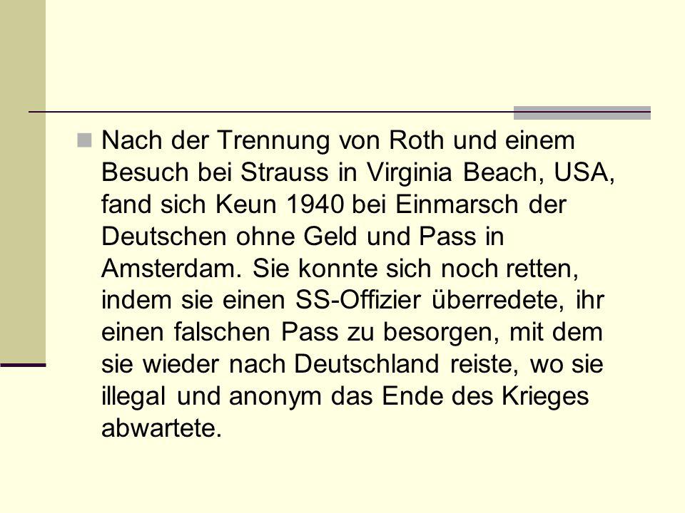 Nach der Trennung von Roth und einem Besuch bei Strauss in Virginia Beach, USA, fand sich Keun 1940 bei Einmarsch der Deutschen ohne Geld und Pass in Amsterdam.