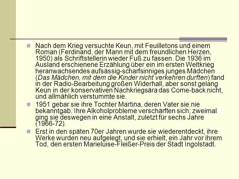 Nach dem Krieg versuchte Keun, mit Feuilletons und einem Roman (Ferdinand, der Mann mit dem freundlichen Herzen, 1950) als Schriftstellerin wieder Fuß zu fassen. Die 1936 im Ausland erschienene Erzählung über ein im ersten Weltkrieg heranwachsendes aufsässig-scharfsinniges junges Mädchen (Das Mädchen, mit dem die Kinder nicht verkehren durften) fand in der Radio-Bearbeitung großen Widerhall, aber sonst gelang Keun in der konservativen Nachkriegsära das Come-back nicht, und allmählich verstummte sie.