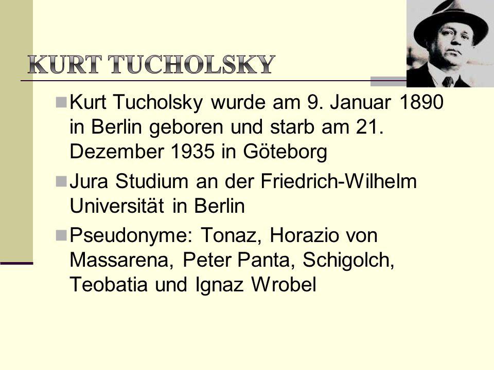 KURT TUCHOLSKY Kurt Tucholsky wurde am 9. Januar 1890 in Berlin geboren und starb am 21. Dezember 1935 in Göteborg.
