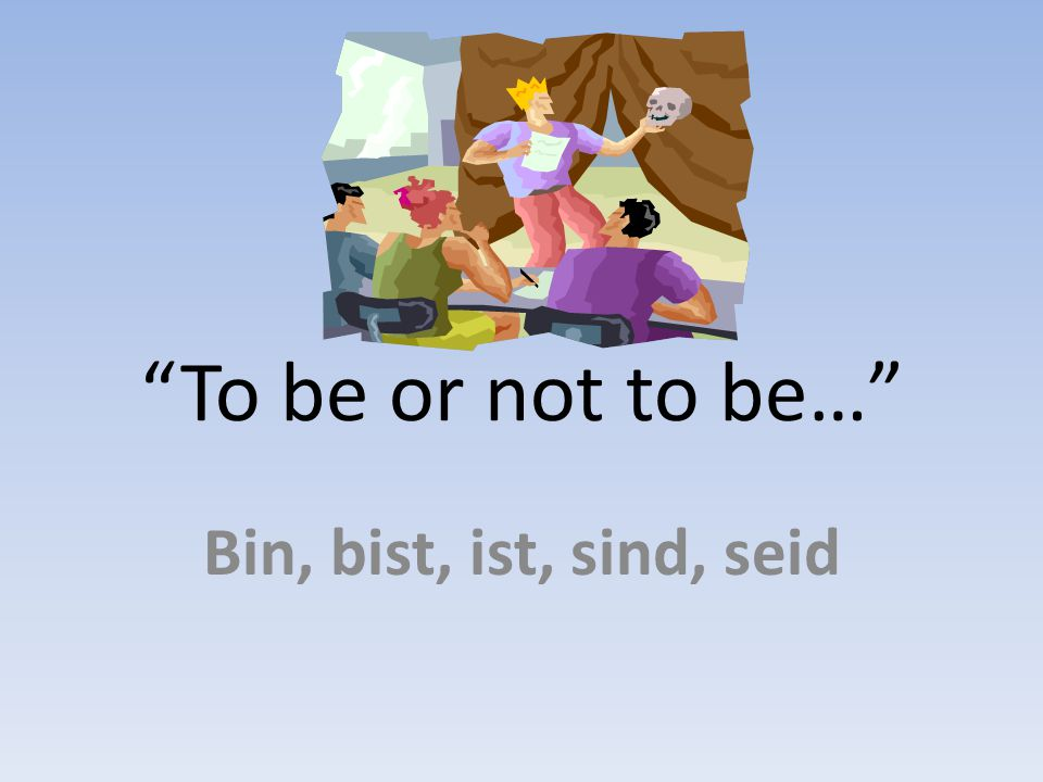 To be or not to be… Bin, bist, ist, sind, seid