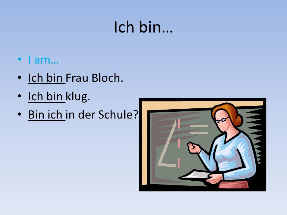 Ich bin… I am… Ich bin Frau Bloch. Ich bin klug.